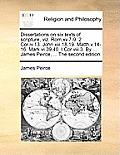 Dissertations on Six Texts of Scripture, Viz. ROM.XV.7-9. 2 Cor.IV.13. John XIII.18,19. Matth.V.14-16. Mark VI.39,40. I Cor.VIII.3. by ... James Peirc