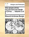 The Annals of the Church from the Death of Christ. ... Volume 3 of 5