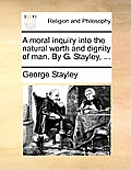 A Moral Inquiry Into the Natural Worth and Dignity of Man. by G. Stayley, ...