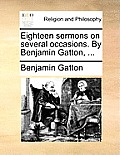 Eighteen Sermons on Several Occasions. by Benjamin Gatton, ...