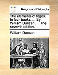 The Elements of Logick. in Four Books. ... by William Duncan, ... the Seventh Edition.