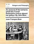 An Account of the Torments Which the French Protestants Endure Aboard the Galleys. by John Bion, ...