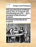 The Way of Living in a Method, and by Rule; Or, a Regular Way of Employing Our Time; ... by a Presbyter of the Church of England.