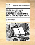 Meditations on Some Passages of the Life, Sufferings and Death of the Son of God. by a Gentleman.
