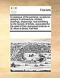 A Catalogue of the Paintings, Sculptures, Designs in Architecture, Models, Drawings, Engravings, Now Exhibiting by the Society of Artists, Associated