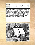 The Acts of the General Assembly of the Commonwealth of Pennsylvania, Carefully Compared with the Originals. and an Appendix, Containing the Laws Now
