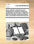 Laws, Statutes, Ordinances and Constitutions, Ordained, Made and Established, by the Mayor, Aldermen, and Commonalty, of the City of New-York, Convene