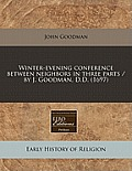 Winter-Evening Conference Between Neighbors in Three Parts / By J. Goodman, D.D. (1697)