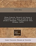 Don Carlos, Prince of Spain a Tragedy: As It Was Acted at the Duke's Theatre / Written by Tho. Otway. (1695)