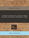 A Short Ansvver to a Whole Litter of Libels by Roger L'Estrange. (1680)