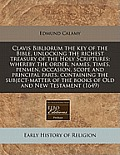Clavis Bibliorum the Key of the Bible, Unlocking the Richest Treasury of the Holy Scriptures: Whereby the Order, Names, Times, Penmen, Occasion, Scope