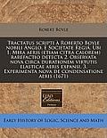 Tractatus Scripti a Roberto Boyle Nobili Anglo, E Societate Regia. Ubi 1. Mira Aeris (Etiam Citra Calorem) Rarefactio Detecta 2. Observata Nova Circa