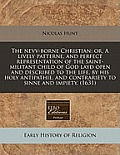 The Nevv-Borne Christian: Or, a Lively Patterne, and Perfect Representation of the Saint-Militant Child of God Layd Open and Described to the Li