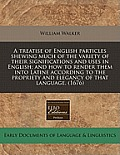 A Treatise of English Particles Shewing Much of the Variety of Their Significations and Uses in English; And How to Render Them Into Latine According