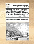 A Short Guide to Mr. Le Sage's Historical Maps, Which Will Enable Every One to Learn History by Himself, as Well as to Teach It to Any One in a Very S