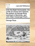 Unto the Right Honourable, the Lords of Council and Session, the Petition of George Ross Merchant in Montrose, and John Allan Messenger There, ...
