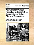 Answers for William Farquhar in Bigliehill; To the Petition of John Shaw of Danaskine.