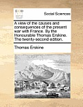 A View of the Causes and Consequences of the Present War with France. by the Honourable Thomas Erskine. the Twenty-Second Edition.