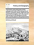 The History and Antiquities of the Colleges and Halls in the University of Oxford: By Antony Wood, Ma Now First Published in English, from the Origina