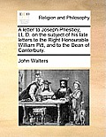 A Letter To Joseph Priestley, LL.D. On The Subject Of His Late Letters To The Right Honourable William Pitt,... by John Walters