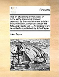 The Art of Painting in Miniature, on Ivory, in the Manner at Present Practised by the Most Eminent Artists in That Profession; Comprized Under the Fol