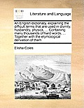 An English Dictionary, Explaining the Difficult Terms That Are Used in Divinity, Husbandry, Physick, ... Containing Many Thousands of Hard Words, ...