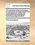 The Rudiments of the Latin Tongue; Or, A, [Sic] Plain and Easy Introduction to Latin Grammar: Wherein the Principles of the Language Are Methodically