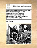 Grammatical Exercises, English and French;: Containing I. All the Fundamental Rules of French Construction, Digested and Exemplified, in a Plain, Easy