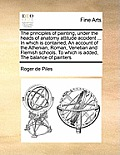The Principles of Painting, Under the Heads of Anatomy Attitude Accident ... in Which Is Contained, an Account of the Athenian, Roman, Venetian and Fl