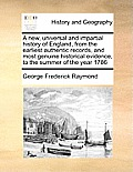 A New, Universal and Impartial History of England, from the Earliest Authentic Records, and Most Genuine Historical Evidence, to the Summer of the Yea