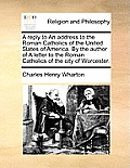 A Reply to an Address to the Roman Catholics of the United States of America. by the Author of a Letter to the Roman Catholics of the City of Worceste