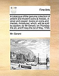 A Catalogue of the Genuine Collection of Antient and Modern Coins & Medals, in Silver and Copper: Books on Coins and Medals, Miniatures: Which, Will B