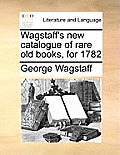 Wagstaff's New Catalogue of Rare Old Books, for 1782