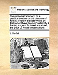 The Gentleman's Farriery: Or, a Practical Treatise, on the Diseases of Horses: Wherein the Best Writers on That Subject Have Been Consulted, by