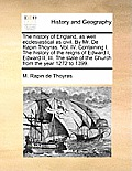 The History of England, as Well Ecclesiastical as Civil. by Mr. de Rapin Thoyras. Vol. IV. Containing I. the History of the Reigns of Edward I, Edward
