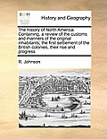 The History of North America: Containing, a Review of the Customs and Manners of the Original Inhabitants; The First Settlement of the British Colon