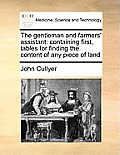 The Gentleman and Farmers' Assistant: Containing First, Tables for Finding the Content of Any Piece of Land