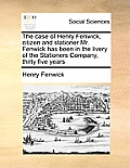 The Case of Henry Fenwick, Citizen and Stationer Mr. Fenwick Has Been in the Livery of the Stationers Company, Thirty Five Years