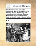 The French Idioms and Verbs Conjugated and Varied, by Affirming, Denying, Asking, and Asking with a Negative: And a Collecion of Those Anglicisms and