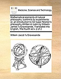 Mathematical Elements of Natural Philosophy, Confirm'd by Experiments: Or, an Introduction to Sir Isaac Newton's Philosophy Written in Latin by Willia