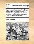 A Grammatical Institute of the English Language, Comprising an Easy, Concise and Systematic Method of Education. Designed for the Use of English Schoo
