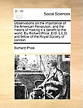 Observations on the Importance of the American Revolution, and the Means of Making It a Benefit to the World. by Richard Price, D.D. L.L.D. and Fellow