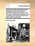 Common Sense; Addressed to the Inhabitants of America. on the Following Interesting Subjects. I. of the Origin and Design of Government in General, wi