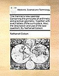 The Mariner's New Calendar Containing the Principles of Arithmetic and Practical Geometry, Together with Exact Tables of the Sun's Place, Also, the De