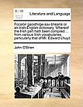 Focaloir Gaoidhilge-Sax-Bhearla or an Irish-English Dictionary. Whereof the Irish Part Hath Been Compiled ... from Various Irish Vocabularies, Particu