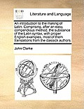 An Introduction to the Making of Latin. Comprising, After an Easy, Compendious Method, the Substance of the Latin Syntax, with Proper English Examples