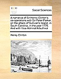 A Narrative of Sir Henry Clinton's Co-Operations with Sir Peter Parker, on the Attack of Sullivan's Island, in South Carolina, in the Year 1776. and w