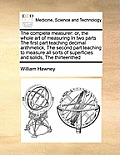 The Complete Measurer: Or, the Whole Art of Measuring in Two Parts the First Part Teaching Decimal Arithmetick, the Second Part Teaching to M