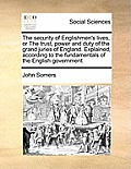 The Security of Englishmen's Lives, or the Trust, Power and Duty of the Grand Juries of England. Explained, According to the Fundamentals of the Engli
