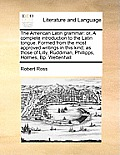 The American Latin Grammar: Or, a Complete Introduction to the Latin Tongue. Formed from the Most Approved Writings in This Kind; As Those of Lill